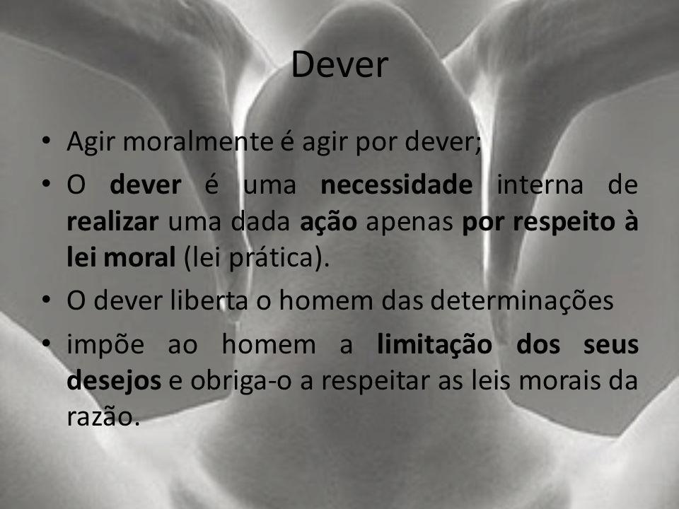 Dever Agir moralmente é agir por dever; O dever é uma necessidade interna de realizar uma dada ação apenas por respeito à lei moral (lei prática). O d