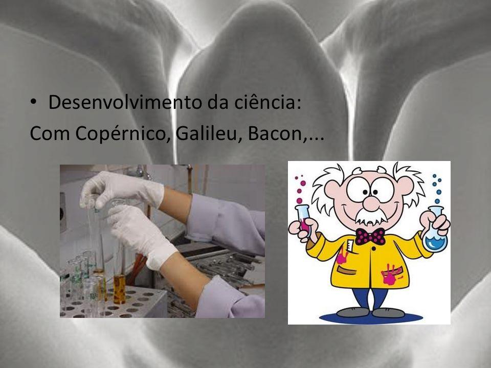 Desenvolvimento da ciência: Com Copérnico, Galileu, Bacon,...