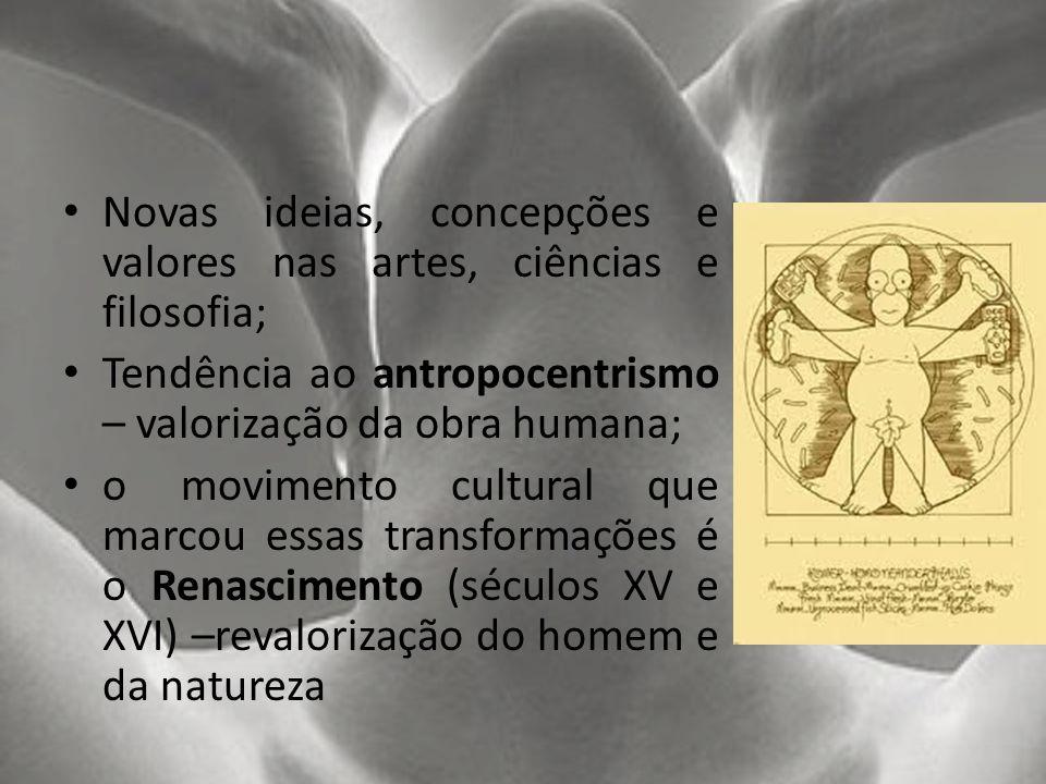 Novas ideias, concepções e valores nas artes, ciências e filosofia; Tendência ao antropocentrismo – valorização da obra humana; o movimento cultural q