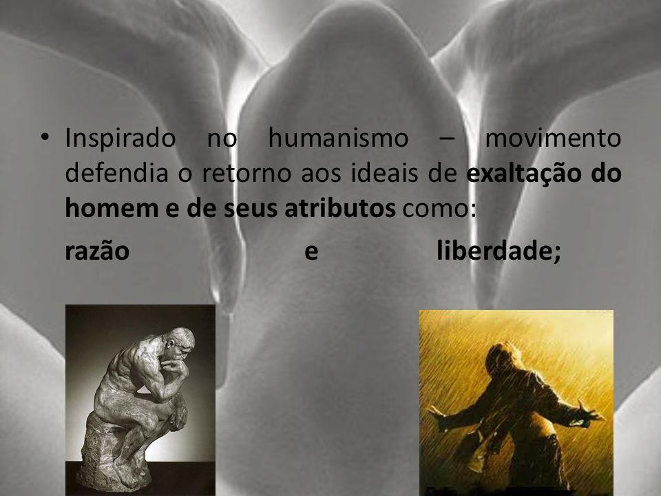 Inspirado no humanismo – movimento defendia o retorno aos ideais de exaltação do homem e de seus atributos como: razão e liberdade;