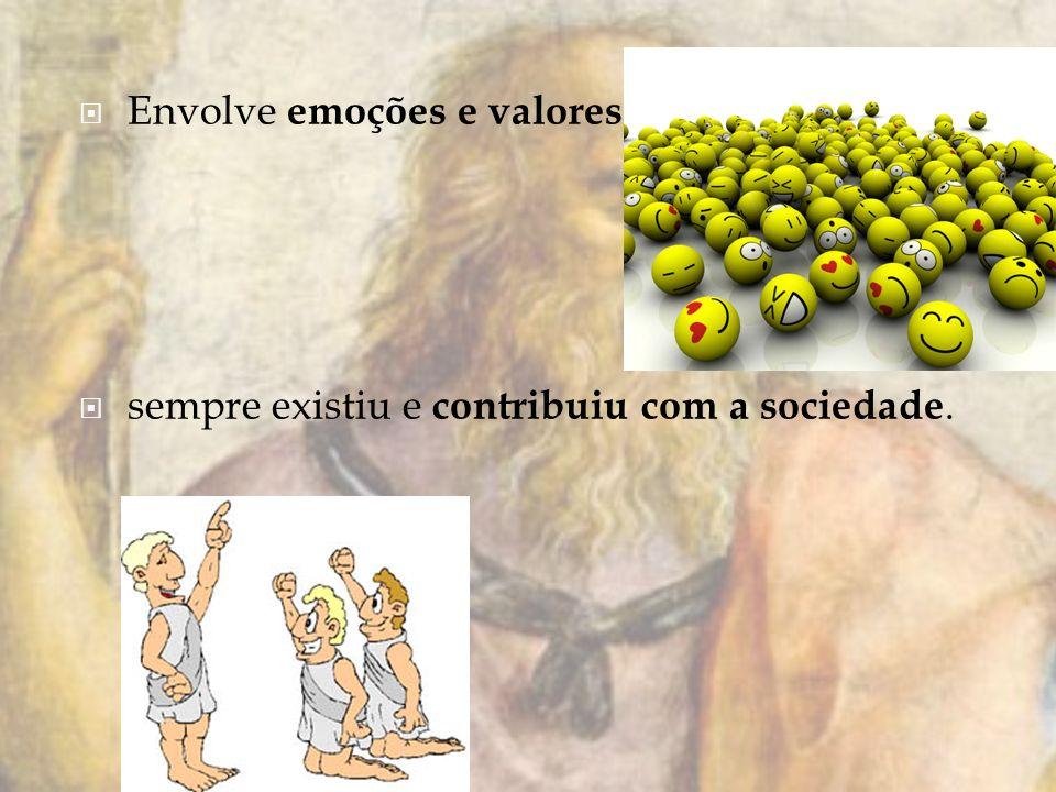 Envolve emoções e valores sempre existiu e contribuiu com a sociedade.