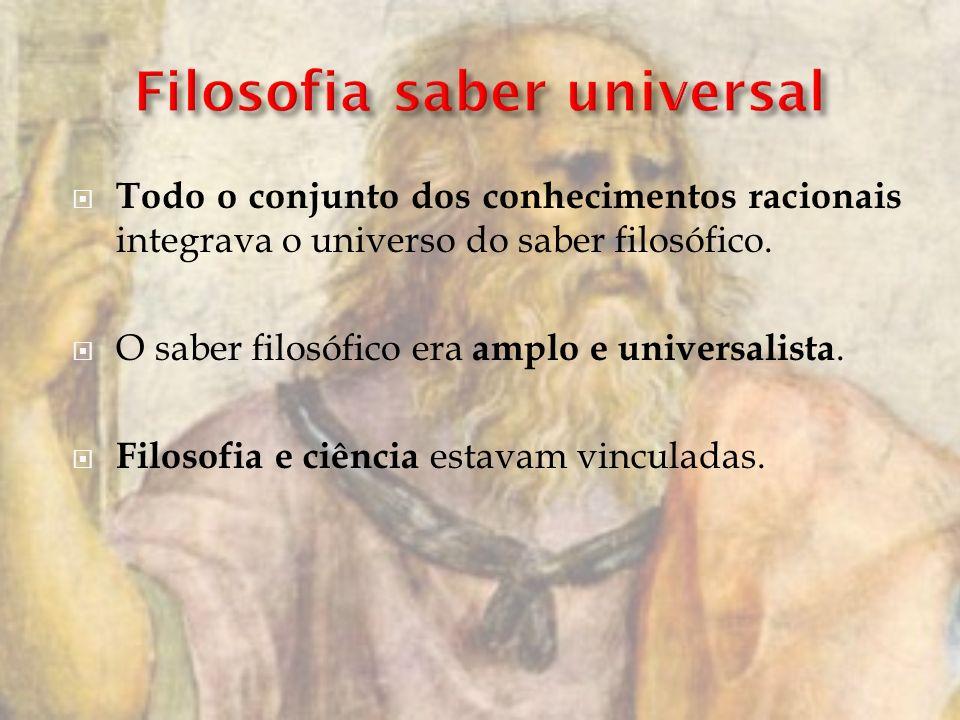 Todo o conjunto dos conhecimentos racionais integrava o universo do saber filosófico. O saber filosófico era amplo e universalista. Filosofia e ciênci
