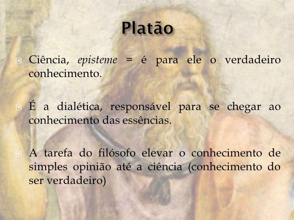 Ciência, episteme = é para ele o verdadeiro conhecimento. É a dialética, responsável para se chegar ao conhecimento das essências. A tarefa do filósof