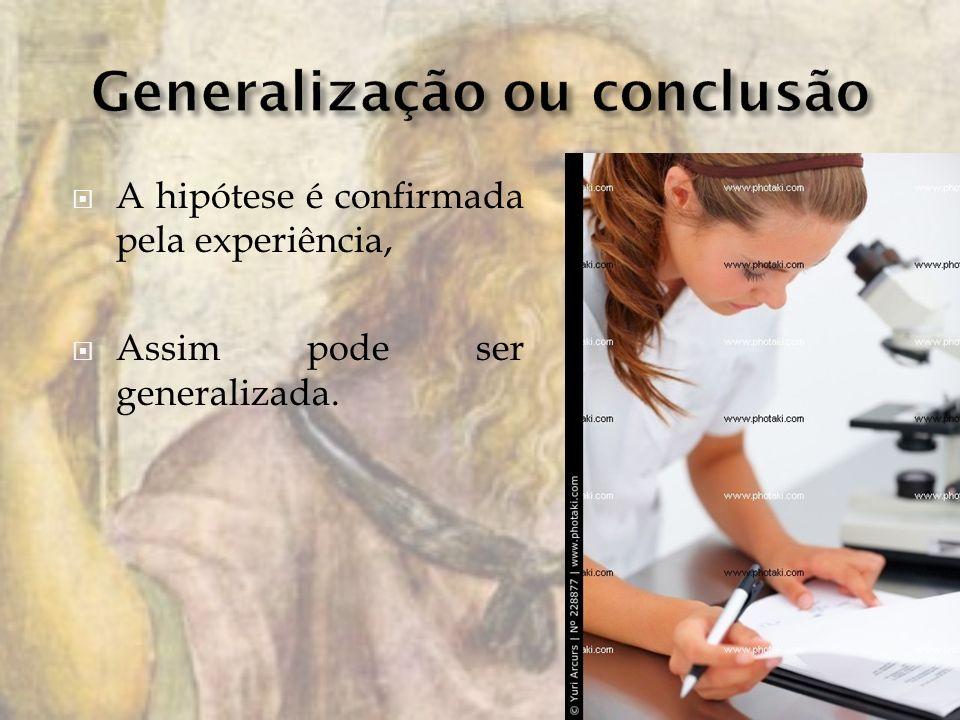 A hipótese é confirmada pela experiência, Assim pode ser generalizada.
