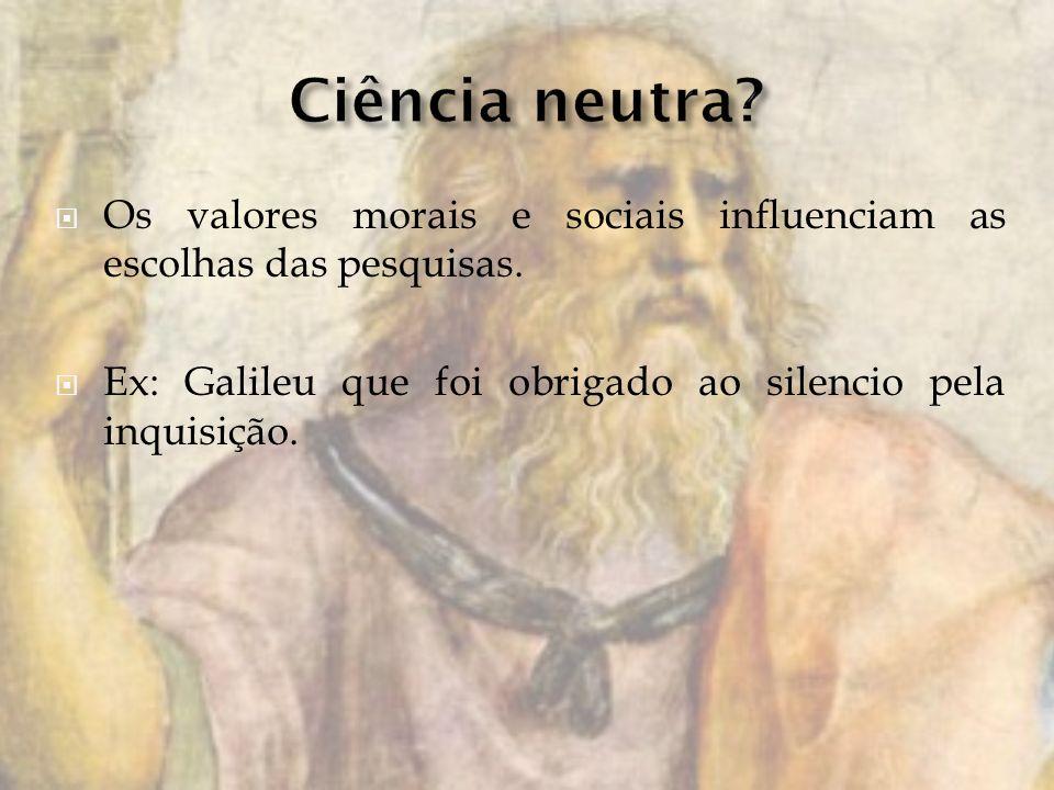 Os valores morais e sociais influenciam as escolhas das pesquisas. Ex: Galileu que foi obrigado ao silencio pela inquisição.
