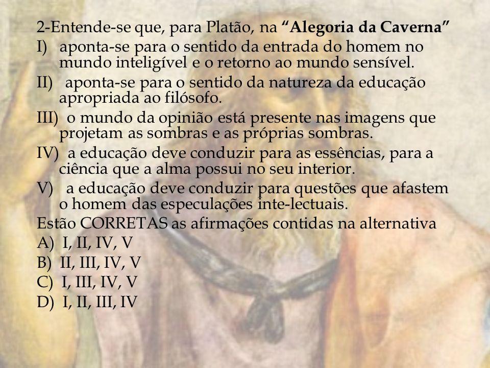 2-Entende-se que, para Platão, na Alegoria da Caverna I) aponta-se para o sentido da entrada do homem no mundo inteligível e o retorno ao mundo sensív