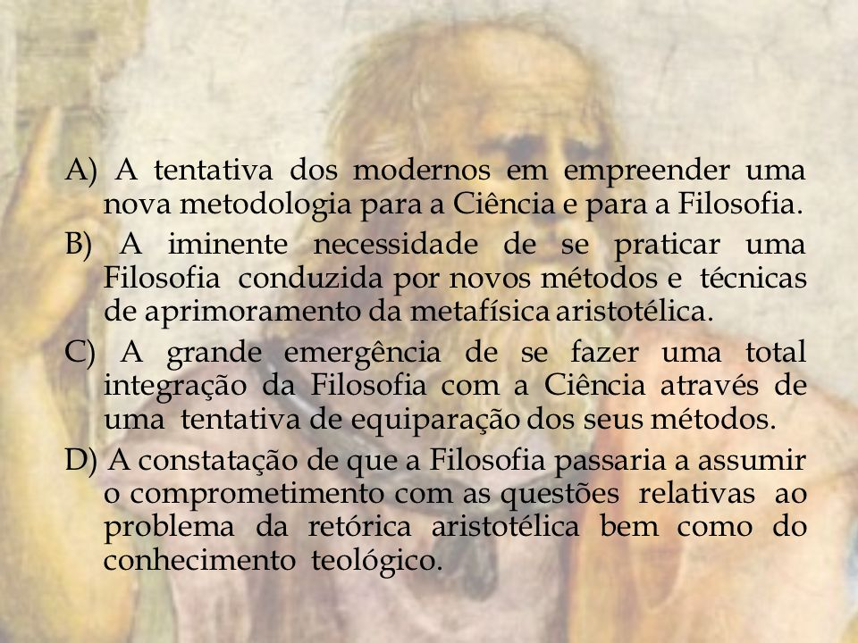 A) A tentativa dos modernos em empreender uma nova metodologia para a Ciência e para a Filosofia. B) A iminente necessidade de se praticar uma Filosof