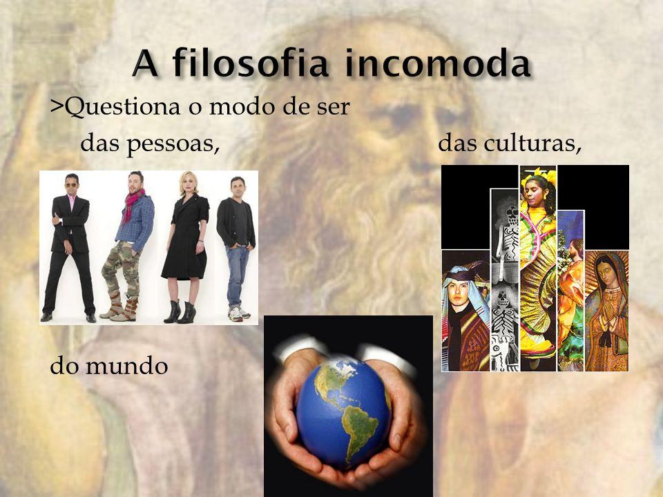 >Questiona o modo de ser das pessoas, das culturas, do mundo