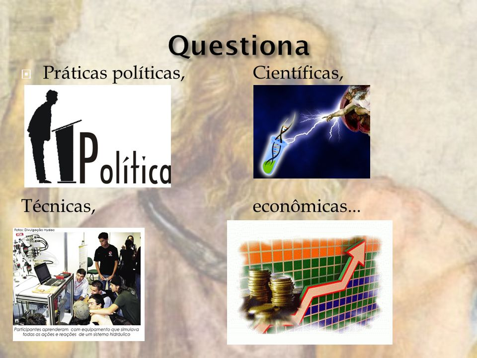 Práticas políticas,Científicas, Técnicas,econômicas...