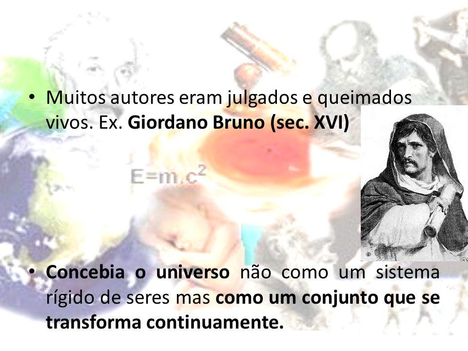 Muitos autores eram julgados e queimados vivos. Ex. Giordano Bruno (sec. XVI) Concebia o universo não como um sistema rígido de seres mas como um conj