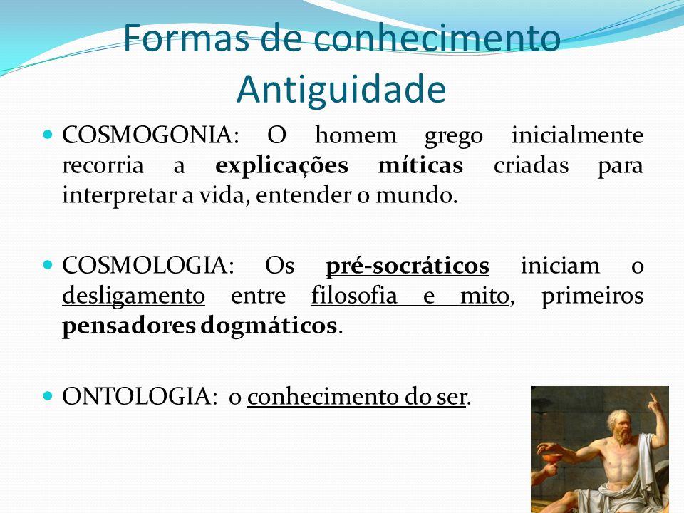 Formas de conhecimento Antiguidade COSMOGONIA: O homem grego inicialmente recorria a explicações míticas criadas para interpretar a vida, entender o m