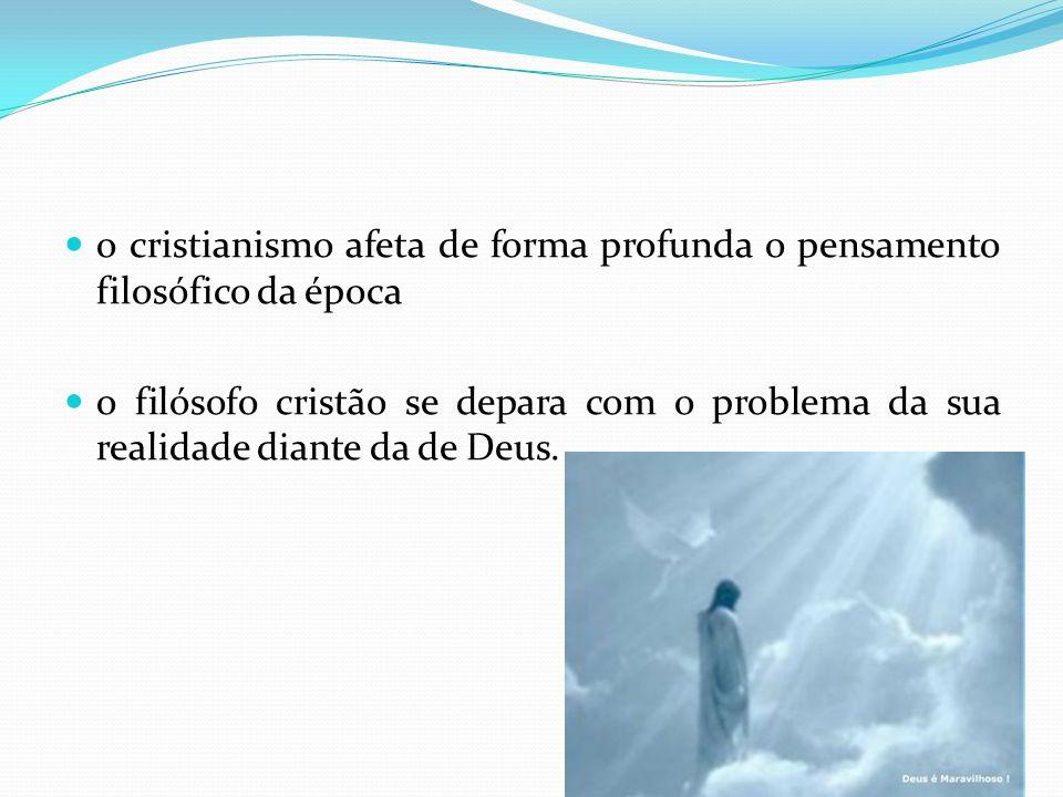 o cristianismo afeta de forma profunda o pensamento filosófico da época o filósofo cristão se depara com o problema da sua realidade diante da de Deus