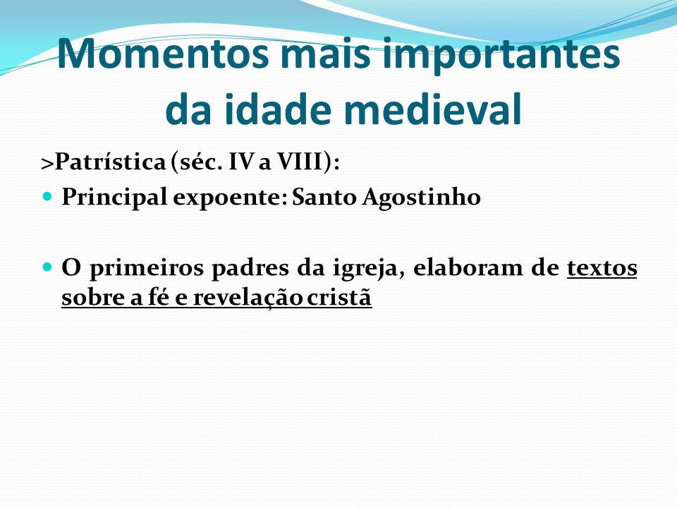Momentos mais importantes da idade medieval >Patrística (séc. IV a VIII): Principal expoente: Santo Agostinho O primeiros padres da igreja, elaboram d