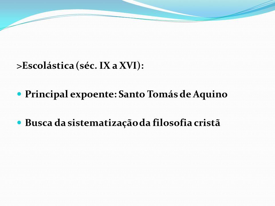 >Escolástica (séc. IX a XVI): Principal expoente: Santo Tomás de Aquino Busca da sistematização da filosofia cristã