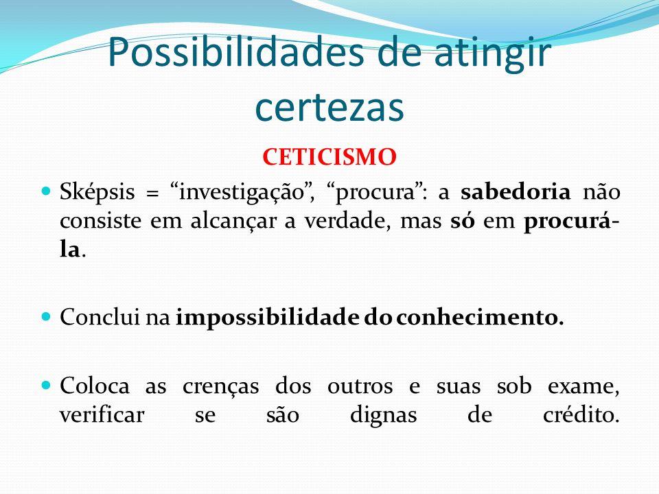 Possibilidades de atingir certezas CETICISMO Sképsis = investigação, procura: a sabedoria não consiste em alcançar a verdade, mas só em procurá- la. C