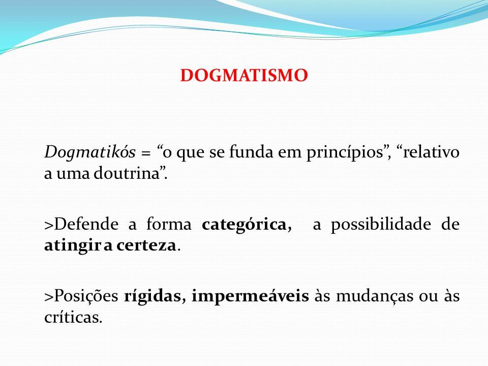 DOGMATISMO Dogmatikós = o que se funda em princípios, relativo a uma doutrina. >Defende a forma categórica, a possibilidade de atingir a certeza. >Pos