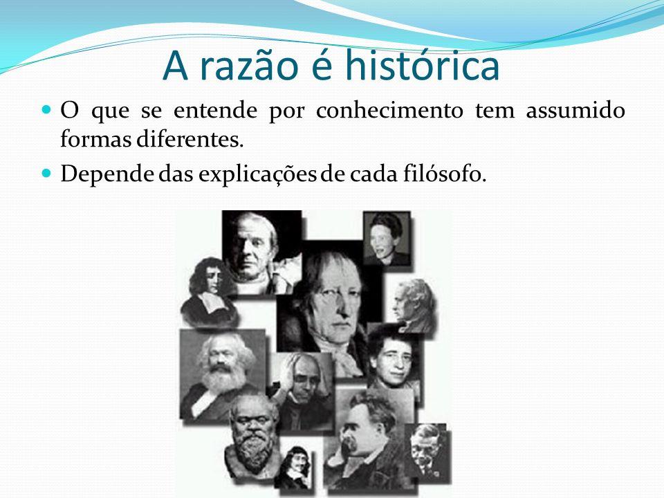 A razão é histórica O que se entende por conhecimento tem assumido formas diferentes. Depende das explicações de cada filósofo.