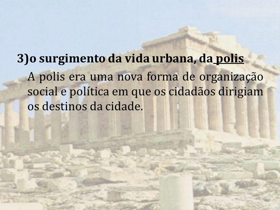 3)o surgimento da vida urbana, da polis A polis era uma nova forma de organização social e política em que os cidadãos dirigiam os destinos da cidade.