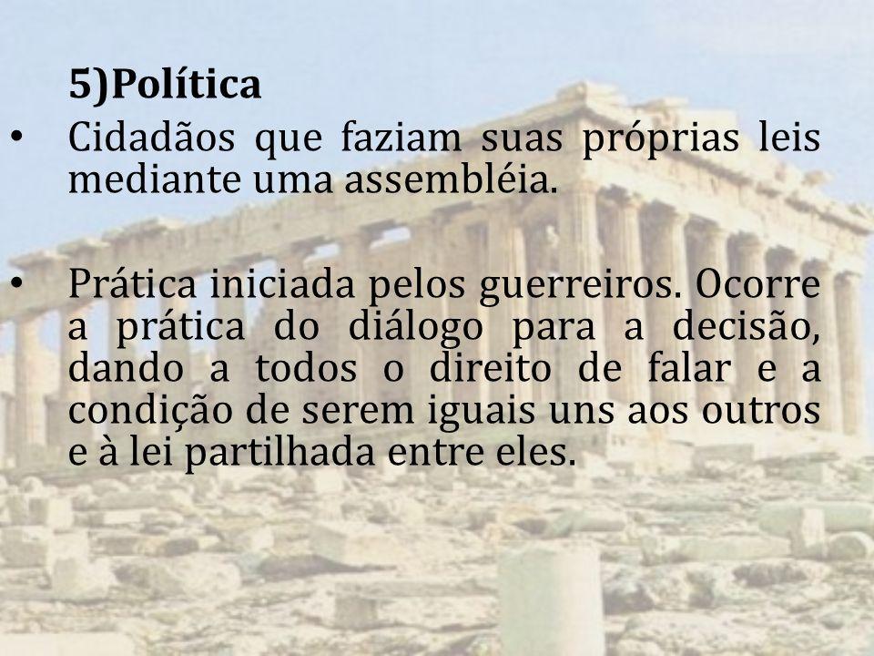 5)Política Cidadãos que faziam suas próprias leis mediante uma assembléia. Prática iniciada pelos guerreiros. Ocorre a prática do diálogo para a decis