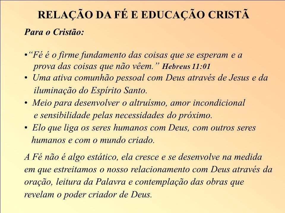 RELAÇÃO DA FÉ E EDUCAÇÃO CRISTÃ Conceito: O que representa a fé para o ser humano? Uma visão de mundo ou orientação de vida O entendimento da pessoa e