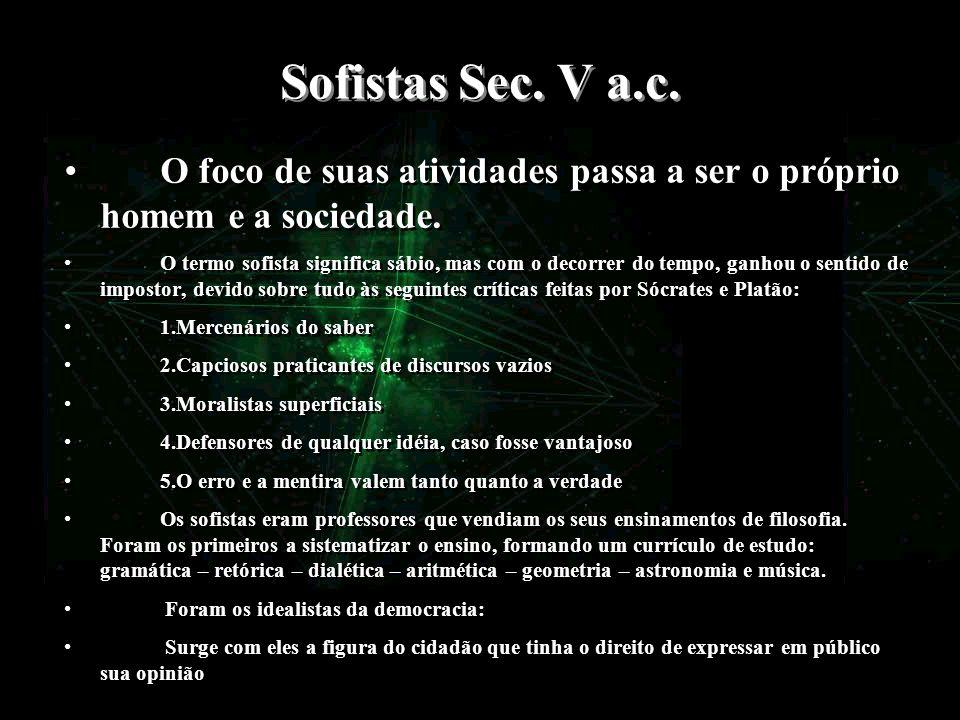 Sofistas Sec. V a.c. O foco de suas atividades passa a ser o próprio homem e a sociedade. O termo sofista significa sábio, mas com o decorrer do tempo