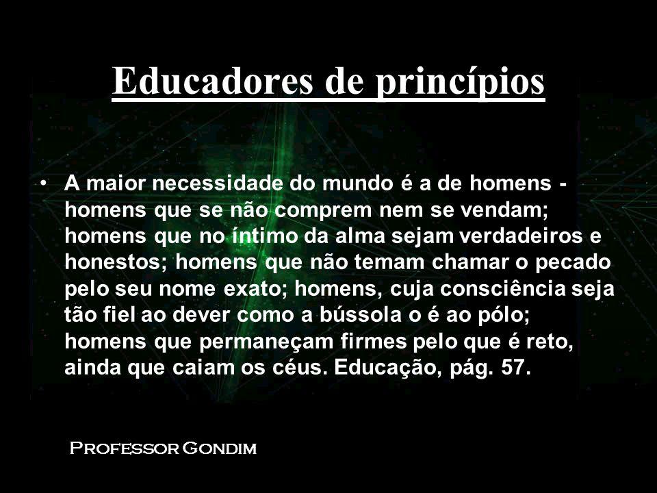 Educadores de princípios A maior necessidade do mundo é a de homens - homens que se não comprem nem se vendam; homens que no íntimo da alma sejam verd