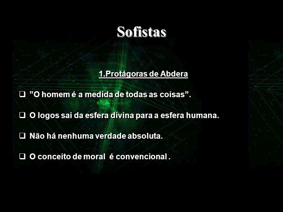 Sofistas 1.Protágoras de Abdera O homem é a medida de todas as coisas. O logos sai da esfera divina para a esfera humana. Não há nenhuma verdade absol