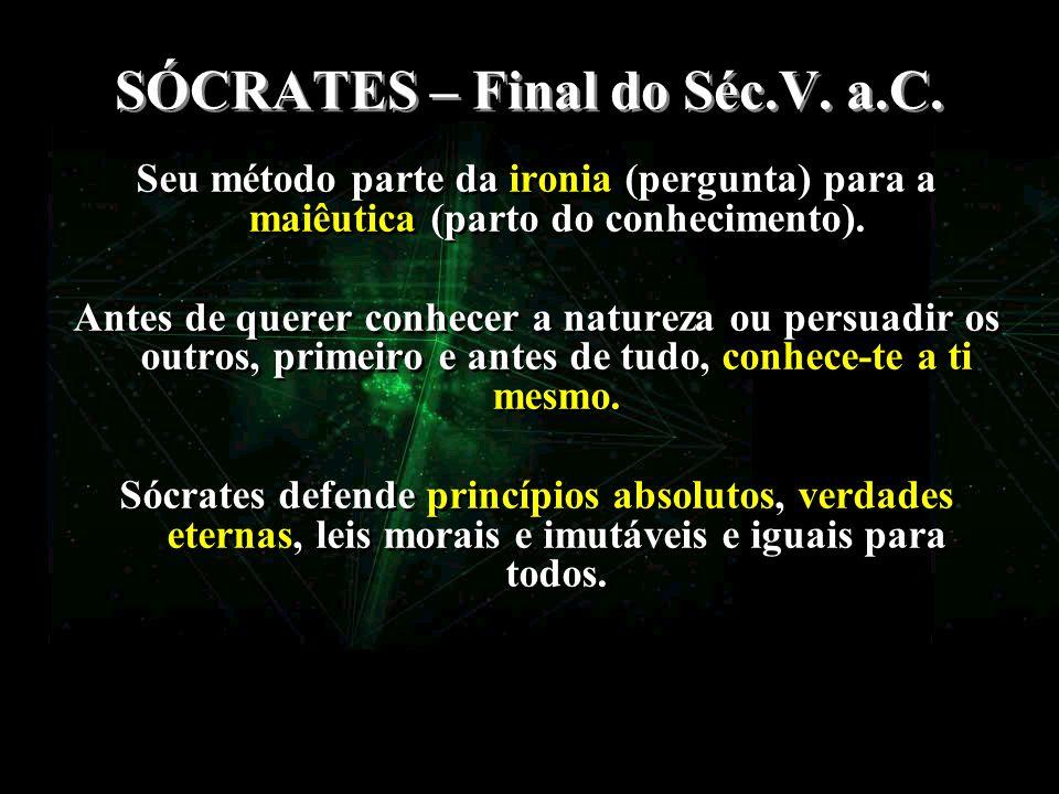 SÓCRATES – Final do Séc.V. a.C. Seu método parte da ironia (pergunta) para a maiêutica (parto do conhecimento). Antes de querer conhecer a natureza ou