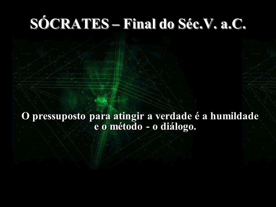 SÓCRATES – Final do Séc.V. a.C. O pressuposto para atingir a verdade é a humildade e o método - o diálogo.