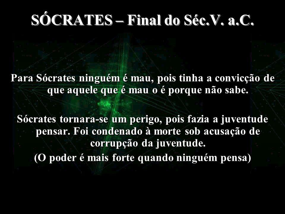 SÓCRATES – Final do Séc.V. a.C. Para Sócrates ninguém é mau, pois tinha a convicção de que aquele que é mau o é porque não sabe. Sócrates tornara-se u
