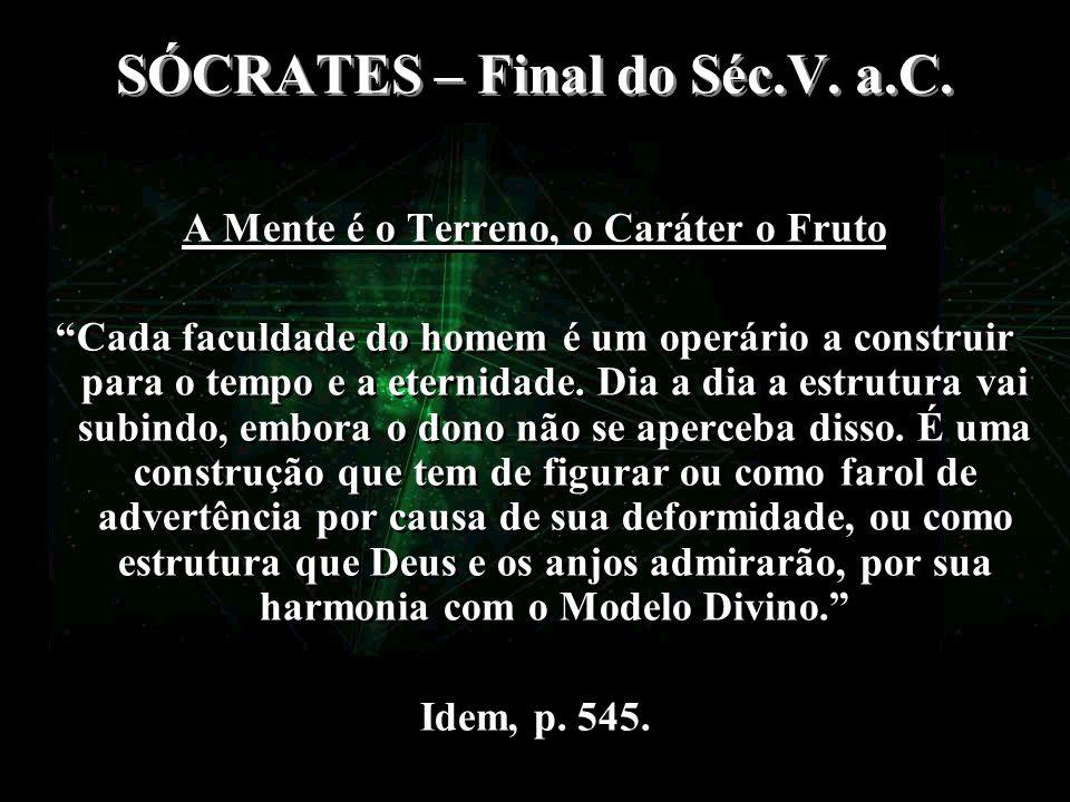 SÓCRATES – Final do Séc.V. a.C. A Mente é o Terreno, o Caráter o Fruto Cada faculdade do homem é um operário a construir para o tempo e a eternidade.