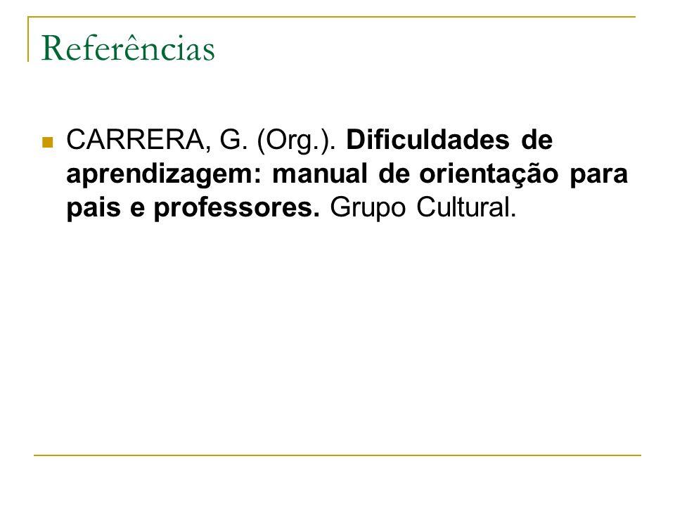 Referências CARRERA, G. (Org.). Dificuldades de aprendizagem: manual de orientação para pais e professores. Grupo Cultural.