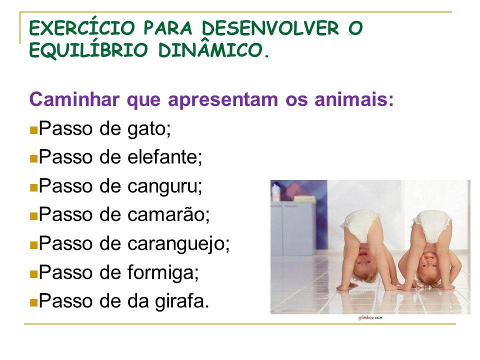 EXERCÍCIO PARA DESENVOLVER O EQUILÍBRIO DINÂMICO. Caminhar que apresentam os animais: Passo de gato; Passo de elefante; Passo de canguru; Passo de cam