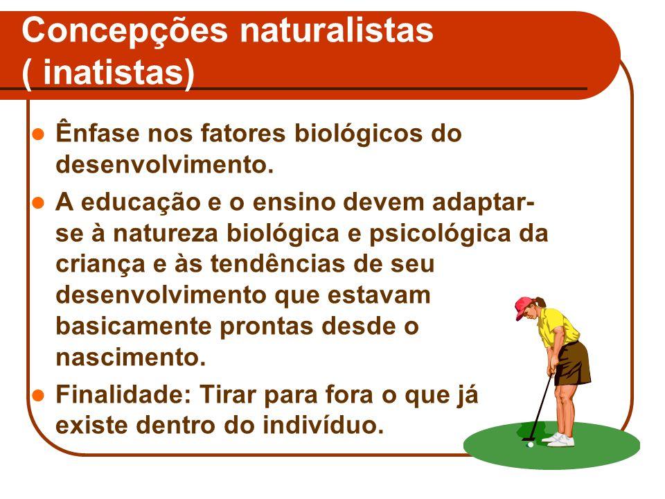 Concepções naturalistas ( inatistas) Ênfase nos fatores biológicos do desenvolvimento. A educação e o ensino devem adaptar- se à natureza biológica e