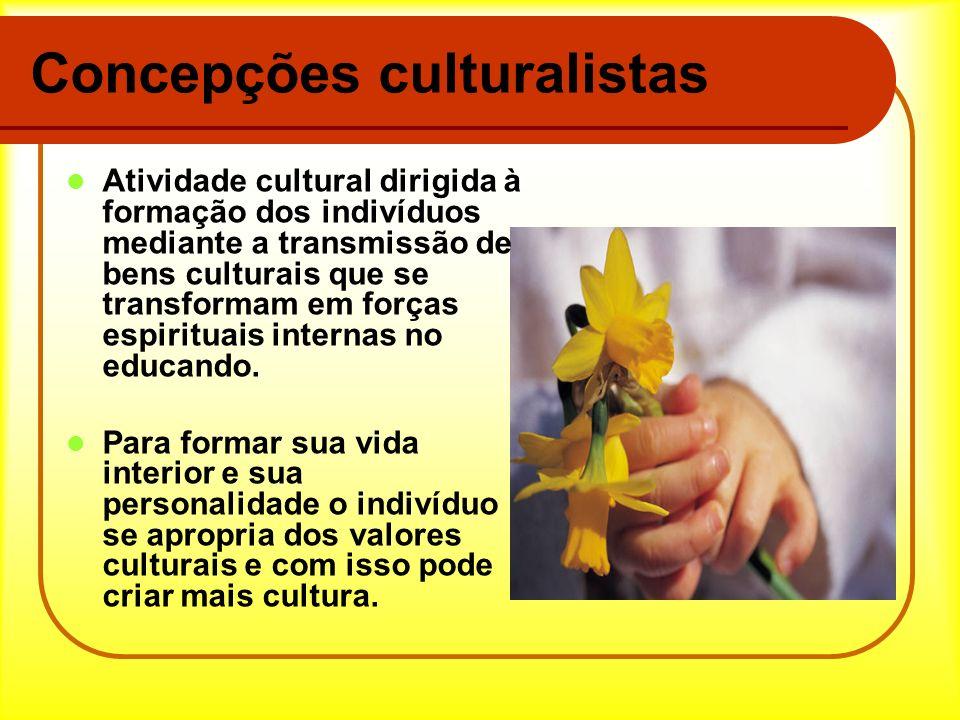 Concepções culturalistas Atividade cultural dirigida à formação dos indivíduos mediante a transmissão de bens culturais que se transformam em forças e