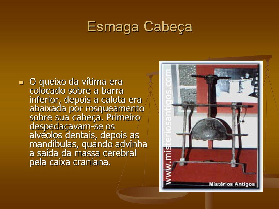 Esmaga Cabeça O queixo da vítima era colocado sobre a barra inferior, depois a calota era abaixada por rosqueamento sobre sua cabeça.