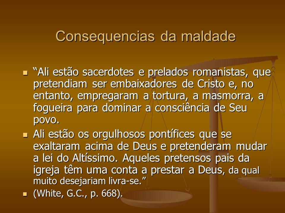 Consequencias da maldade Ali estão sacerdotes e prelados romanistas, que pretendiam ser embaixadores de Cristo e, no entanto, empregaram a tortura, a masmorra, a fogueira para dominar a consciência de Seu povo.