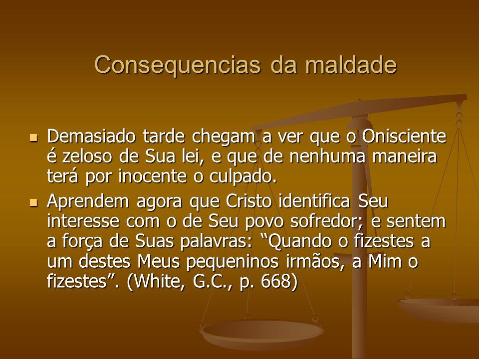 Consequencias da maldade Demasiado tarde chegam a ver que o Onisciente é zeloso de Sua lei, e que de nenhuma maneira terá por inocente o culpado.