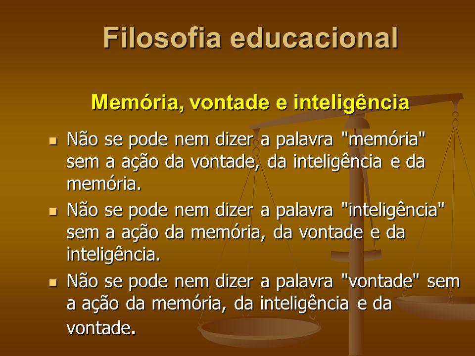Filosofia educacional Memória, vontade e inteligência Não se pode nem dizer a palavra memória sem a ação da vontade, da inteligência e da memória.
