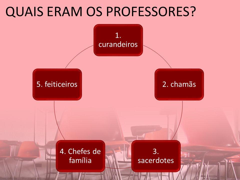 QUAIS ERAM OS PROFESSORES? 1. curandeiros 2. chamãs 3. sacerdotes 4. Chefes de família 5. feiticeiros