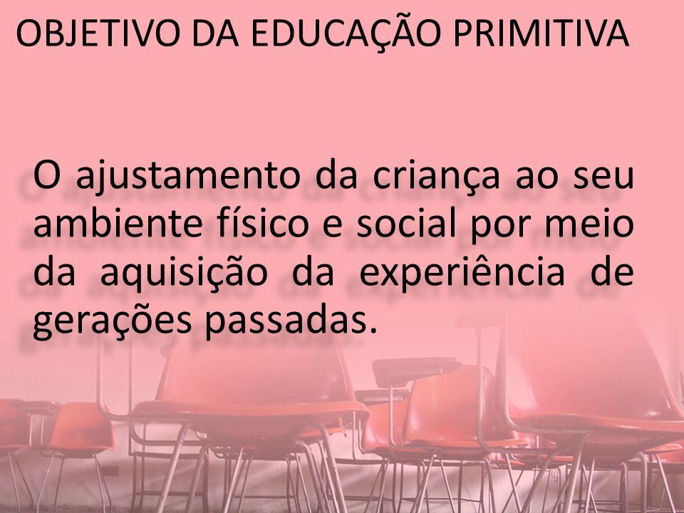 OBJETIVO DA EDUCAÇÃO PRIMITIVA O ajustamento da criança ao seu ambiente físico e social por meio da aquisição da experiência de gerações passadas.