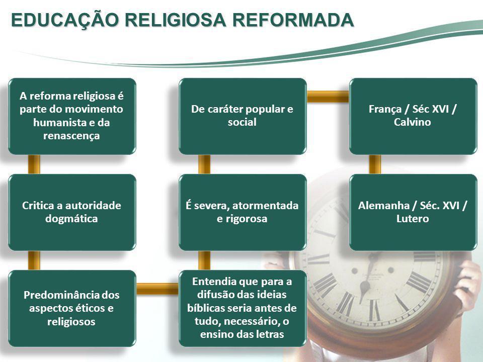 EDUCAÇÃO RELIGIOSA REFORMADA A reforma religiosa é parte do movimento humanista e da renascença Critica a autoridade dogmática Predominância dos aspec