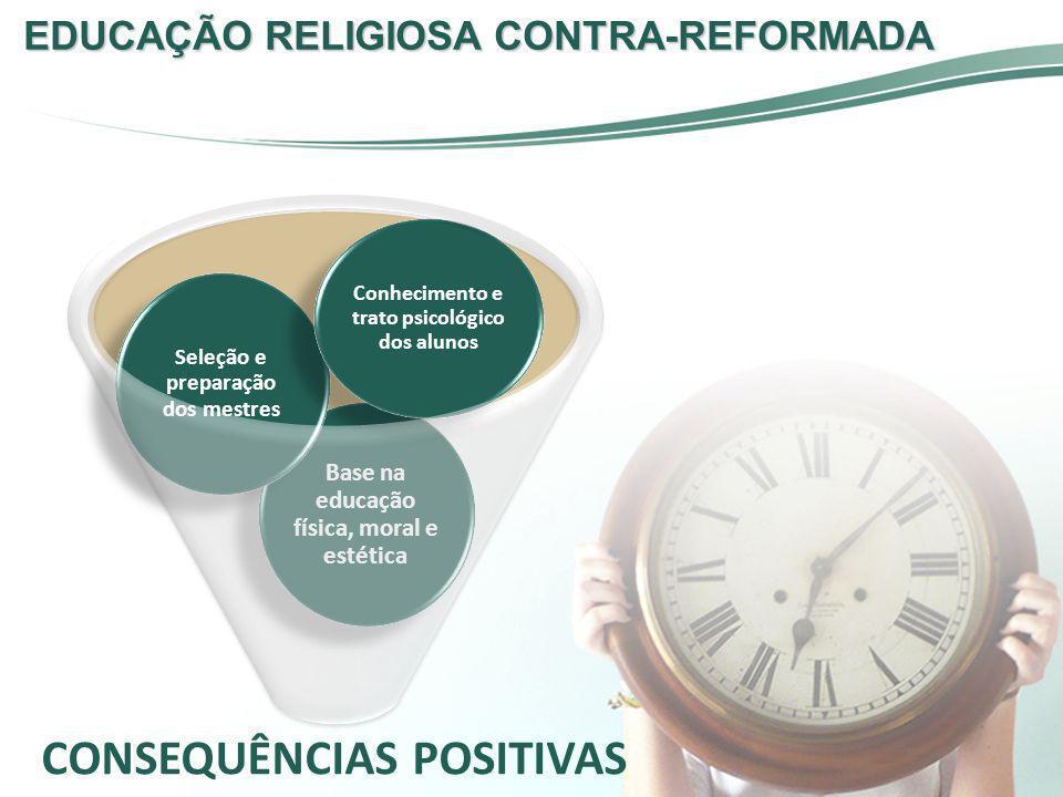 EDUCAÇÃO RELIGIOSA CONTRA-REFORMADA CONSEQUÊNCIAS POSITIVAS Base na educação física, moral e estética Seleção e preparação dos mestres Conhecimento e
