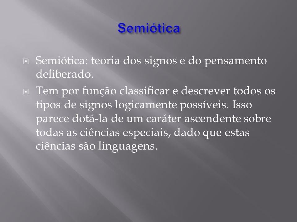 Semiótica: teoria dos signos e do pensamento deliberado. Tem por função classificar e descrever todos os tipos de signos logicamente possíveis. Isso p