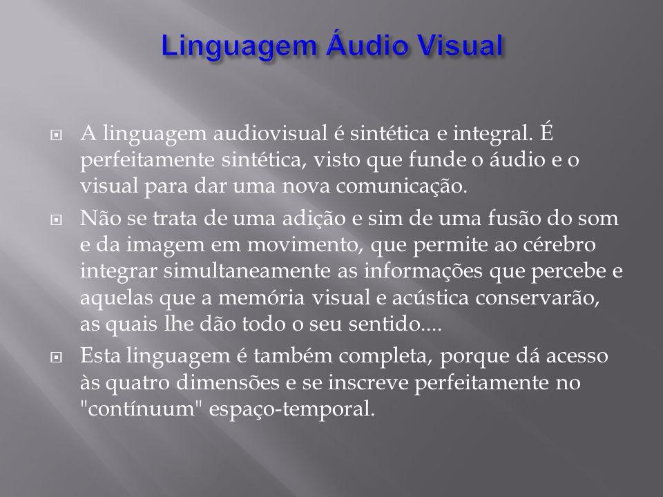 A linguagem audiovisual é sintética e integral. É perfeitamente sintética, visto que funde o áudio e o visual para dar uma nova comunicação. Não se tr