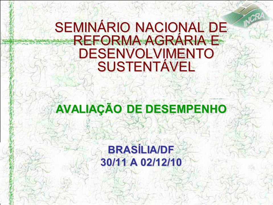 SEMINÁRIO NACIONAL DE REFORMA AGRÁRIA E DESENVOLVIMENTO SUSTENTÁVEL AVALIAÇÃO DE DESEMPENHO BRASÍLIA/DF 30/11 A 02/12/10