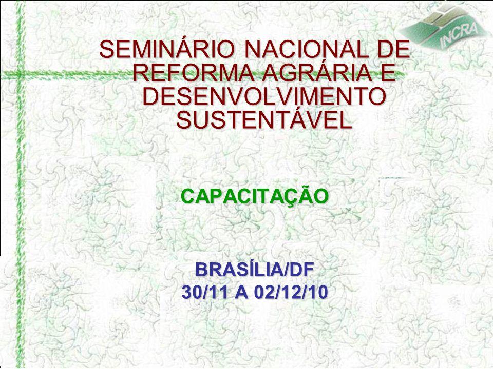 SEMINÁRIO NACIONAL DE REFORMA AGRÁRIA E DESENVOLVIMENTO SUSTENTÁVEL CAPACITAÇÃOBRASÍLIA/DF 30/11 A 02/12/10