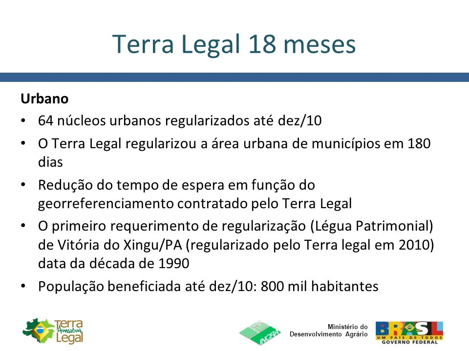 Ministério do Desenvolvimento Agrário Terra Legal 18 meses Urbano 64 núcleos urbanos regularizados até dez/10 O Terra Legal regularizou a área urbana