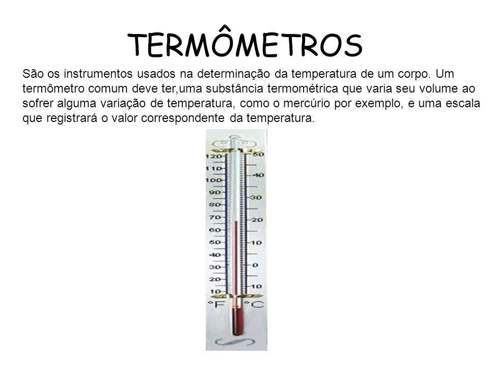 TERMÔMETROS São os instrumentos usados na determinação da temperatura de um corpo. Um termômetro comum deve ter,uma substância termométrica que varia