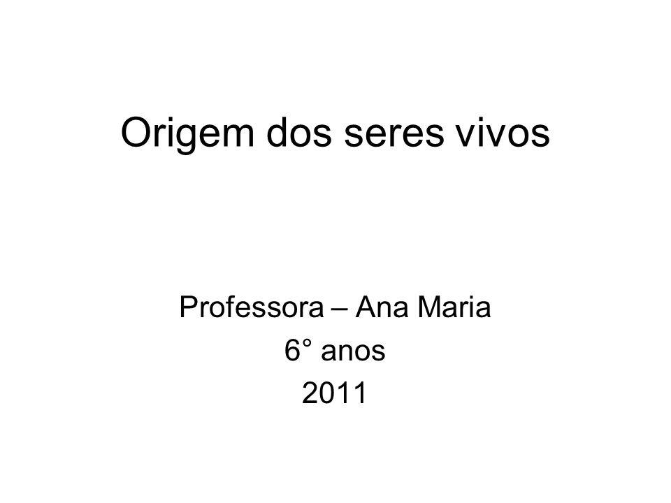 Origem dos seres vivos Professora – Ana Maria 6° anos 2011